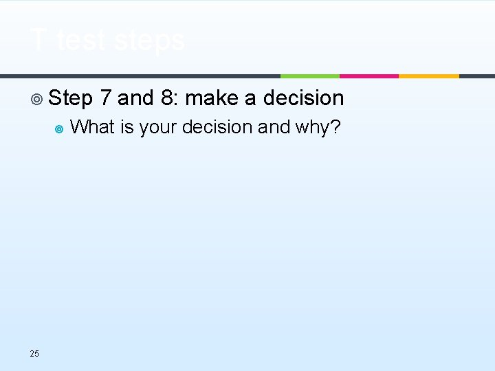 T test steps ¥ Step 7 and 8: make a decision ¥ 25 What