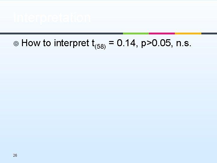 Interpretation ¥ How to interpret t(58) = 0. 14, p>0. 05, n. s. 26
