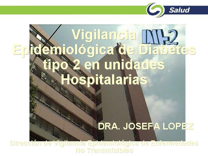 Vigilancia Epidemiológica de Diabetes tipo 2 en unidades Hospitalarias DRA. JOSEFA LOPEZ Dirección de