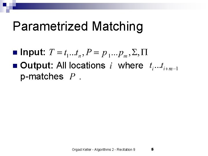 Parametrized Matching Input: n Output: All locations p-matches. n where Orgad Keller - Algorithms