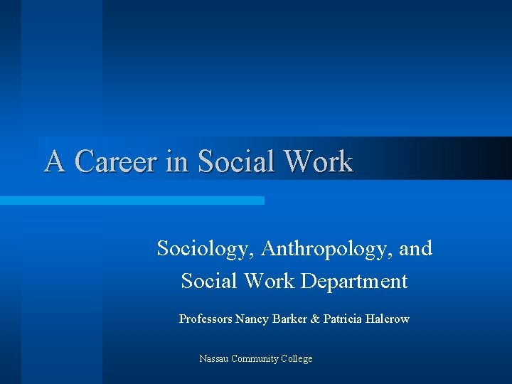 A Career in Social Work Sociology, Anthropology, and Social Work Department Professors Nancy Barker