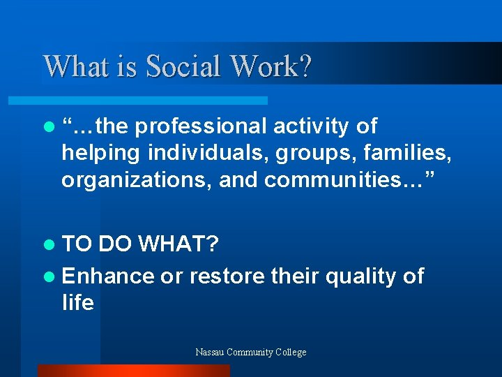 "What is Social Work? l ""…the professional activity of helping individuals, groups, families, organizations,"