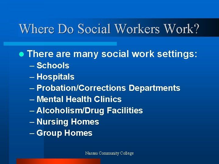 Where Do Social Workers Work? l There are many social work settings: – Schools