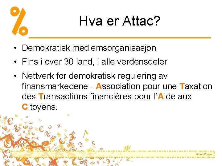 Hva er Attac? • Demokratisk medlemsorganisasjon • Fins i over 30 land, i alle