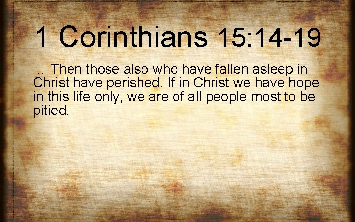 1 Corinthians 15: 14 -19 … Then those also who have fallen asleep in