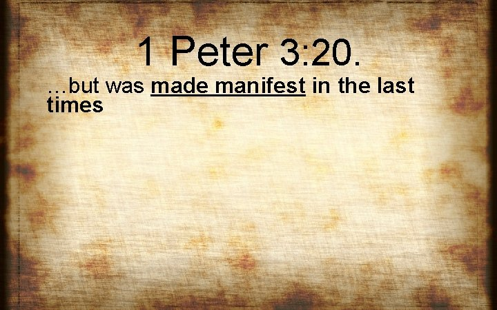 1 Peter 3: 20. …but was made manifest in the last times