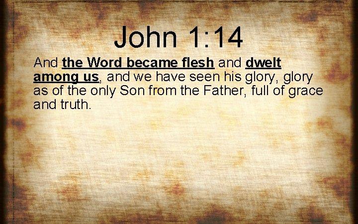 John 1: 14 And the Word became flesh and dwelt among us, and we