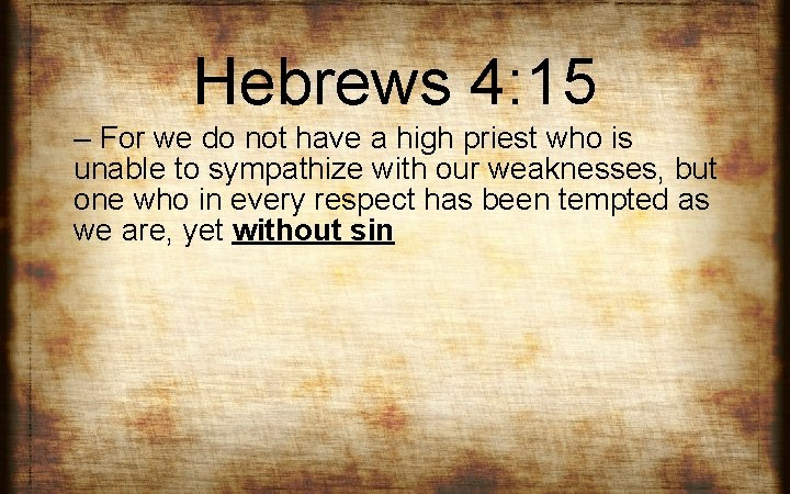 Hebrews 4: 15 – For we do not have a high priest who is