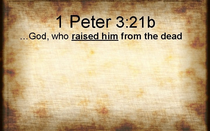 1 Peter 3: 21 b …God, who raised him from the dead