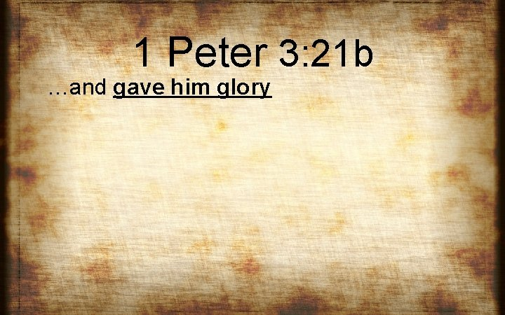 1 Peter 3: 21 b …and gave him glory