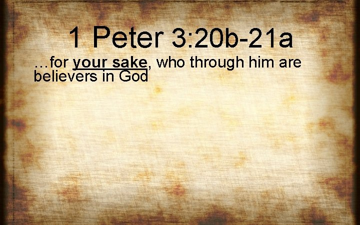 1 Peter 3: 20 b-21 a …for your sake, who through him are believers