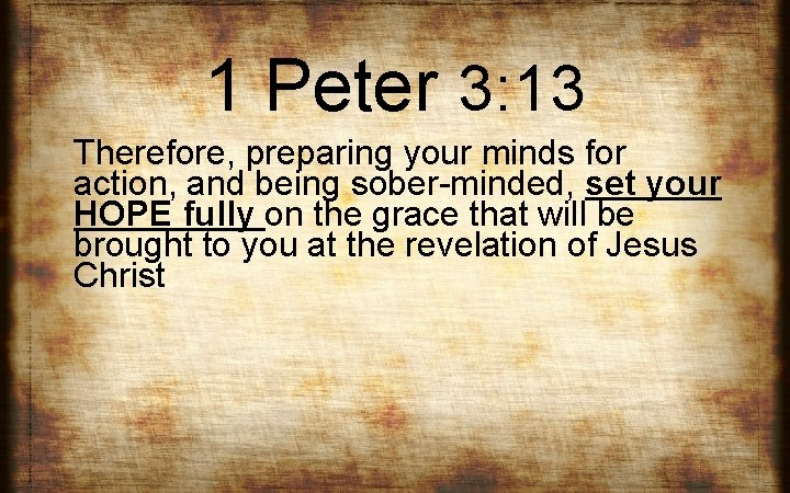 1 Peter 3: 13 Therefore, preparing your minds for action, and being sober-minded, set