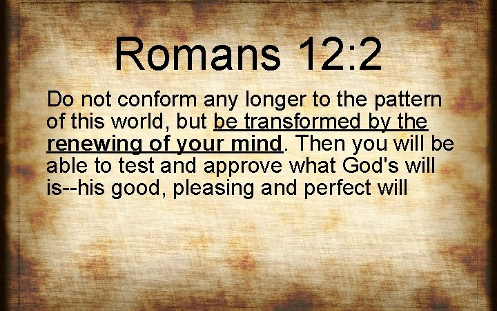 Romans 12: 2 Do not conform any longer to the pattern of this world,