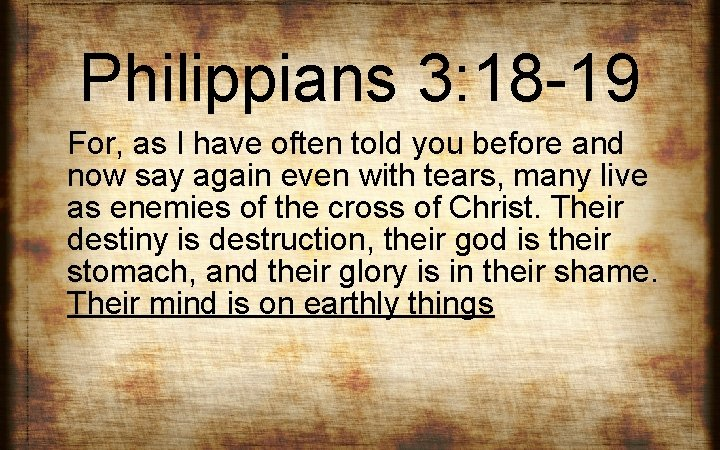 Philippians 3: 18 -19 For, as I have often told you before and now