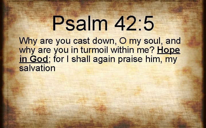 Psalm 42: 5 Why are you cast down, O my soul, and why are