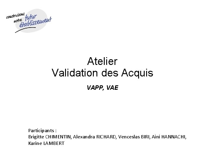 Atelier Validation des Acquis VAPP, VAE Participants : Brigitte CHIMENTIN, Alexandra RICHARD, Venceslas BIRI,