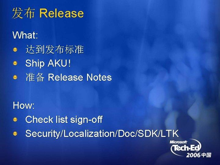 发布 Release What: 达到发布标准 Ship AKU! 准备 Release Notes How: Check list sign-off Security/Localization/Doc/SDK/LTK