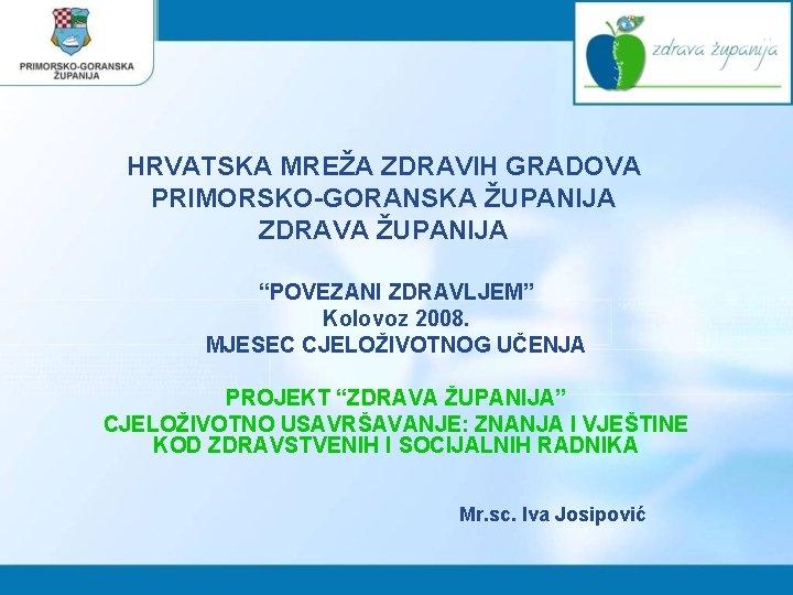 """HRVATSKA MREŽA ZDRAVIH GRADOVA PRIMORSKO-GORANSKA ŽUPANIJA ZDRAVA ŽUPANIJA """"POVEZANI ZDRAVLJEM"""" Kolovoz 2008. MJESEC CJELOŽIVOTNOG"""