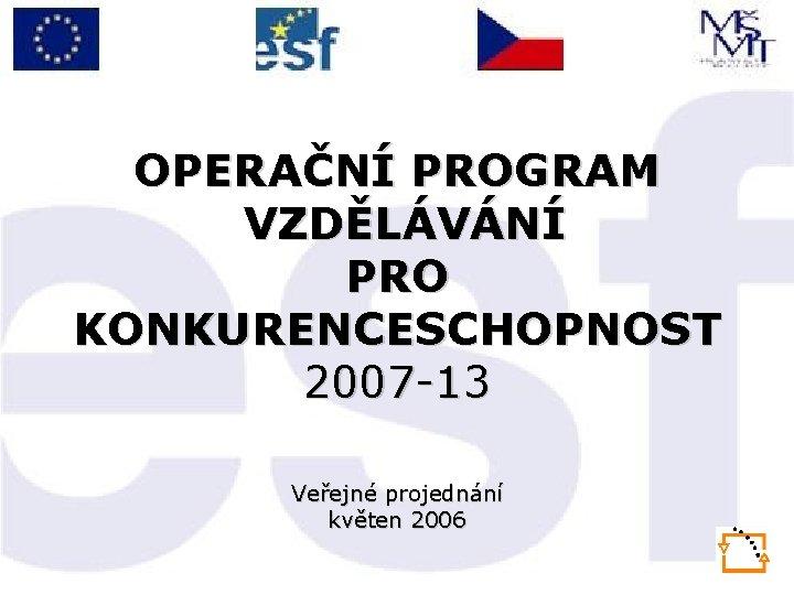 OPERAČNÍ PROGRAM VZDĚLÁVÁNÍ PRO KONKURENCESCHOPNOST 2007 -13 Veřejné projednání květen 2006