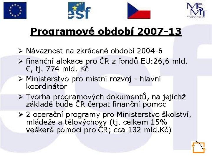 Programové období 2007 -13 Ø Návaznost na zkrácené období 2004 -6 Ø finanční alokace