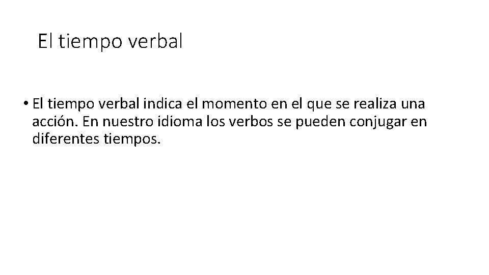 El tiempo verbal • El tiempo verbal indica el momento en el que se
