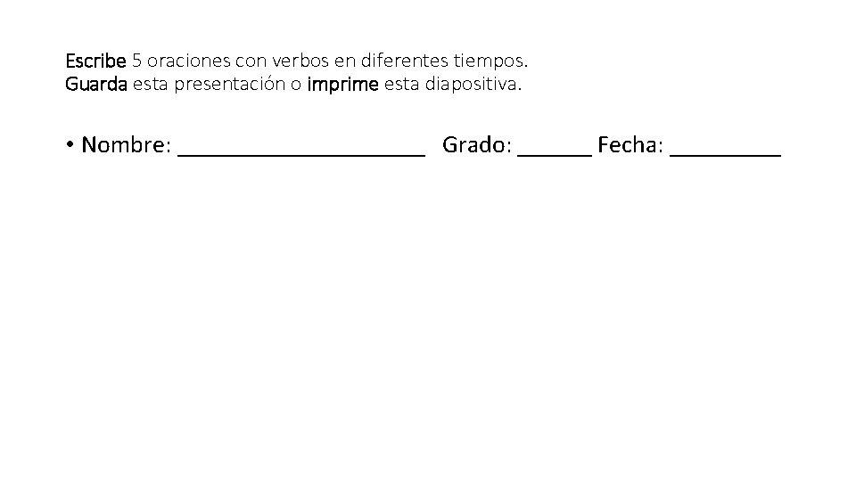 Escribe 5 oraciones con verbos en diferentes tiempos. Guarda esta presentación o imprime esta