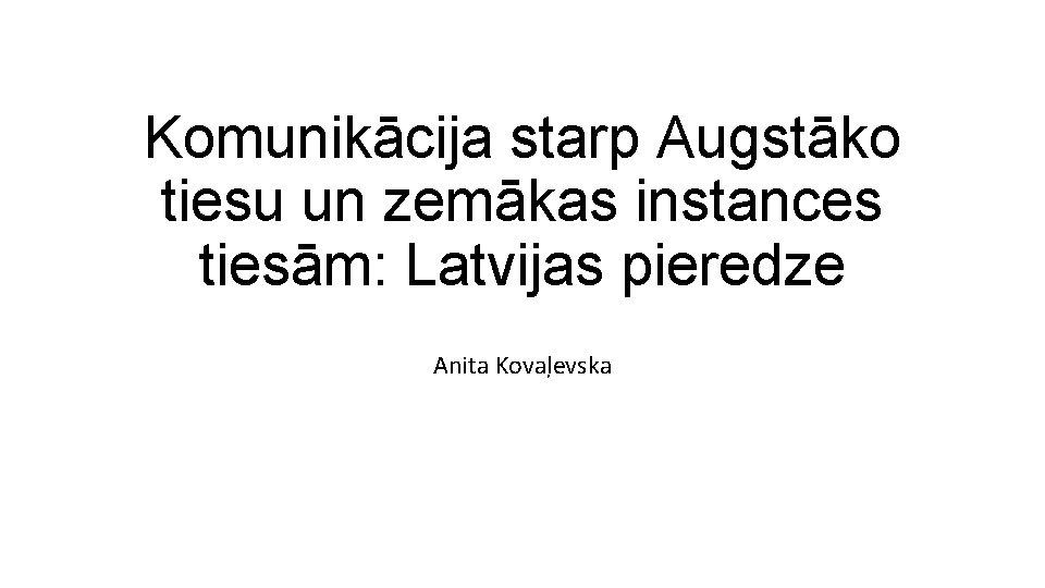 Komunikācija starp Augstāko tiesu un zemākas instances tiesām: Latvijas pieredze Anita Kovaļevska