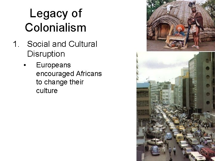 Legacy of Colonialism 1. Social and Cultural Disruption • Europeans encouraged Africans to change