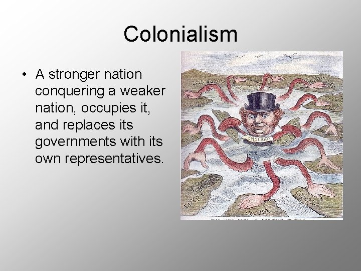Colonialism • A stronger nation conquering a weaker nation, occupies it, and replaces its