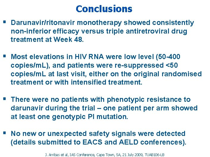 Conclusions § Darunavir/ritonavir monotherapy showed consistently non-inferior efficacy versus triple antiretroviral drug treatment at