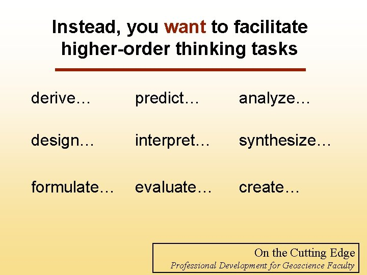 Instead, you want to facilitate higher-order thinking tasks derive… predict… analyze… design… interpret… synthesize…
