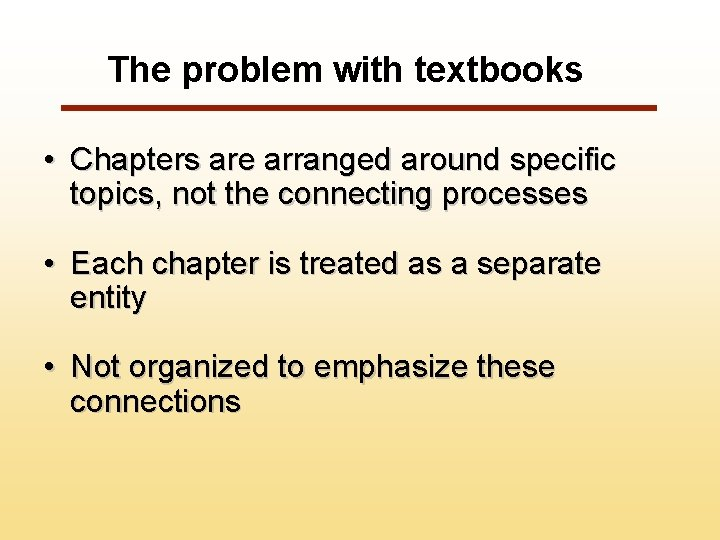 The problem with textbooks • Chapters are arranged around specific topics, not the connecting