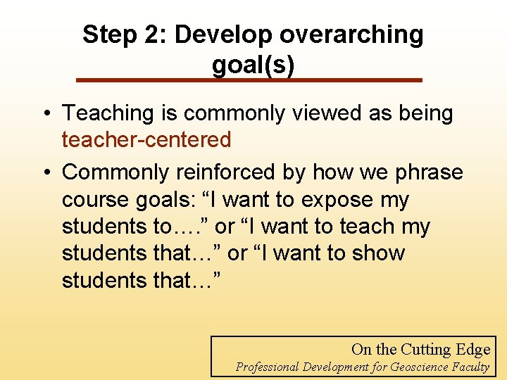 Step 2: Develop overarching goal(s) • Teaching is commonly viewed as being teacher-centered •