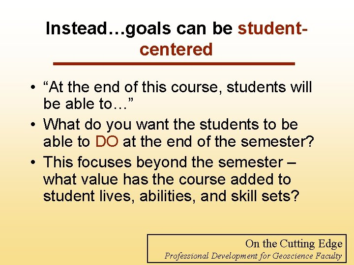 "Instead…goals can be studentcentered • ""At the end of this course, students will be"