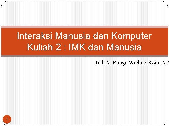 Interaksi Manusia dan Komputer Kuliah 2 : IMK dan Manusia Ruth M Bunga Wadu