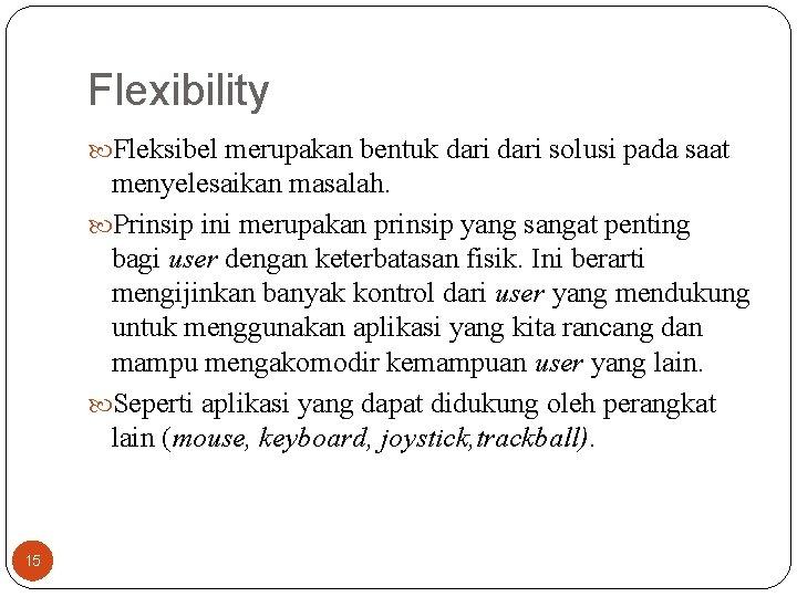 Flexibility Fleksibel merupakan bentuk dari solusi pada saat menyelesaikan masalah. Prinsip ini merupakan prinsip