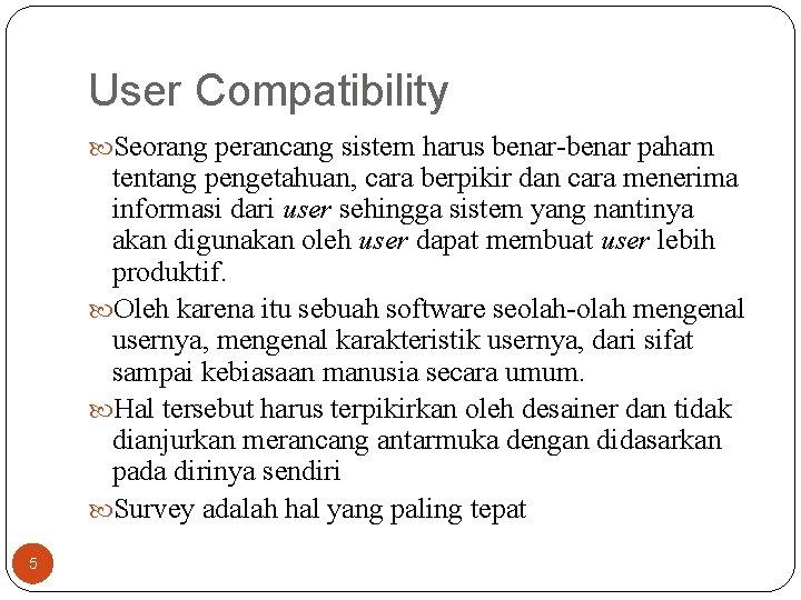User Compatibility Seorang perancang sistem harus benar-benar paham tentang pengetahuan, cara berpikir dan cara