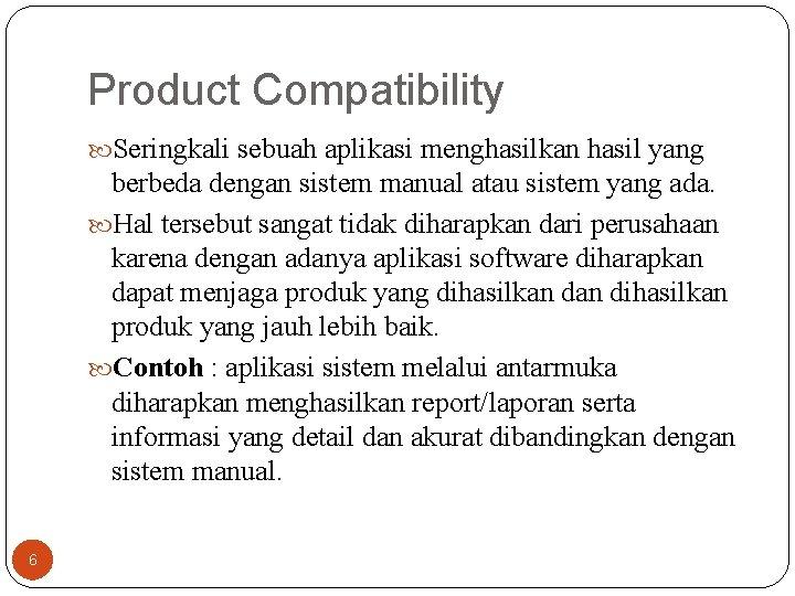 Product Compatibility Seringkali sebuah aplikasi menghasilkan hasil yang berbeda dengan sistem manual atau sistem