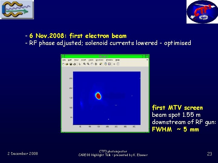 - 6 Nov. 2008: first electron beam - RF phase adjusted; solenoid currents lowered