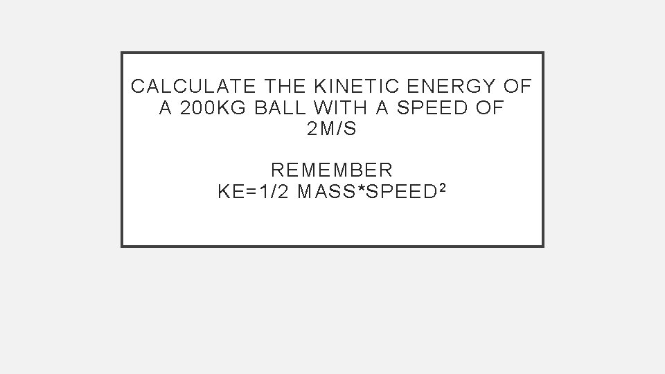 CALCULATE THE KINETIC ENERGY OF A 200 KG BALL WITH A SPEED OF 2
