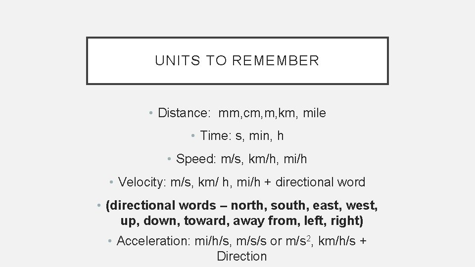 UNITS TO REMEMBER • Distance: mm, cm, m, km, mile • Time: s, min,