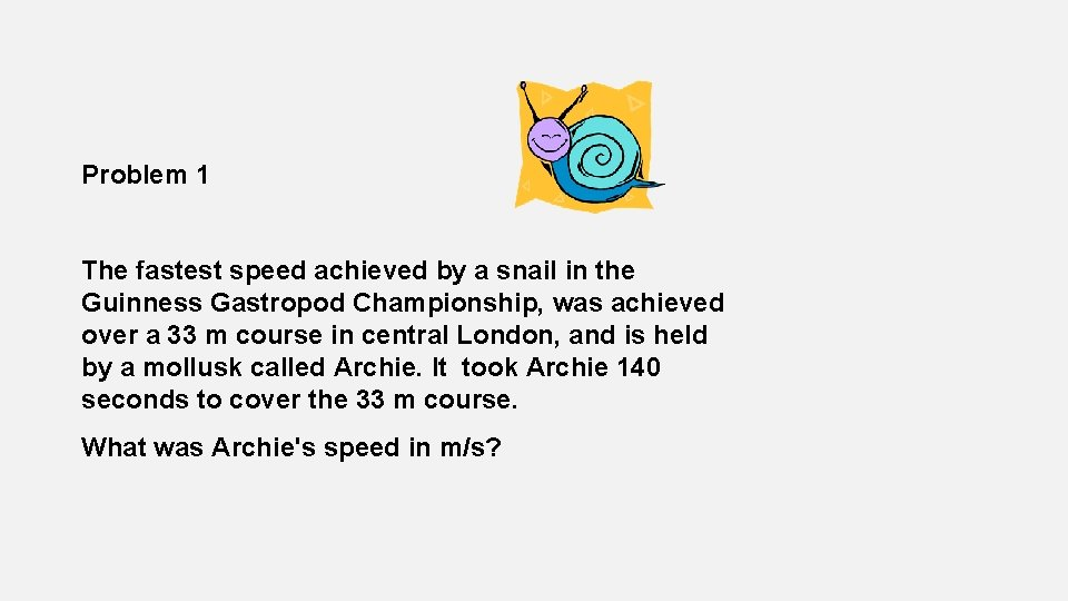 Problem 1 The fastest speed achieved by a snail in the Guinness Gastropod Championship,