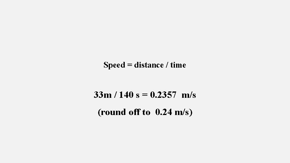 Speed = distance / time 33 m / 140 s = 0. 2357 m/s