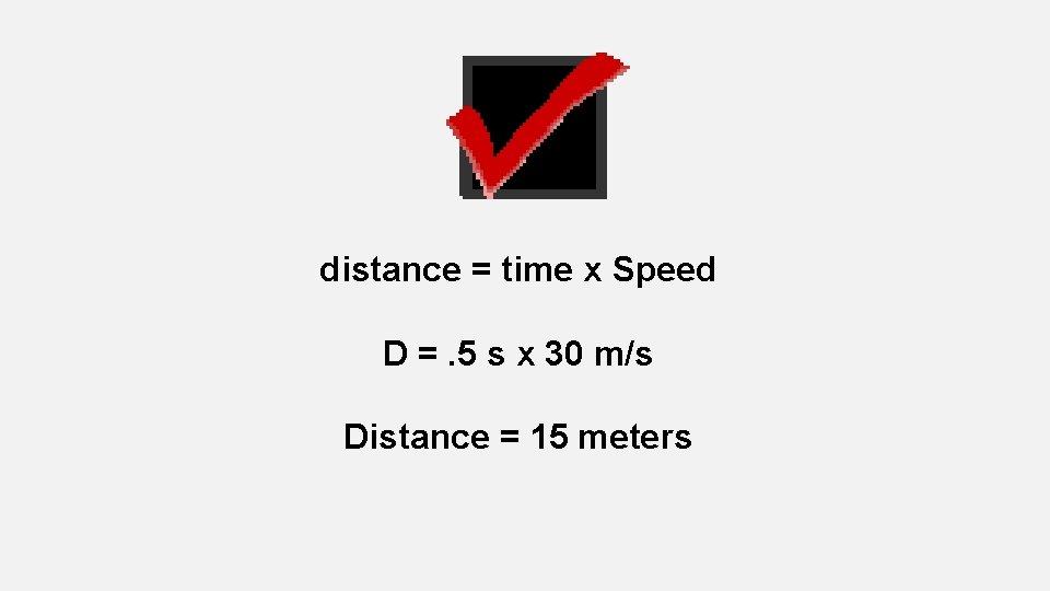 distance = time x Speed D =. 5 s x 30 m/s Distance =