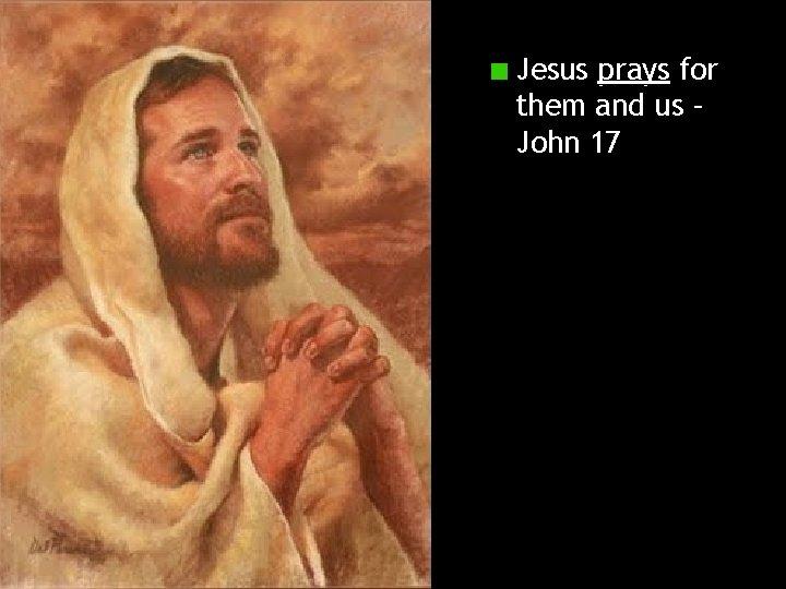Jesus prays for them and us – John 17