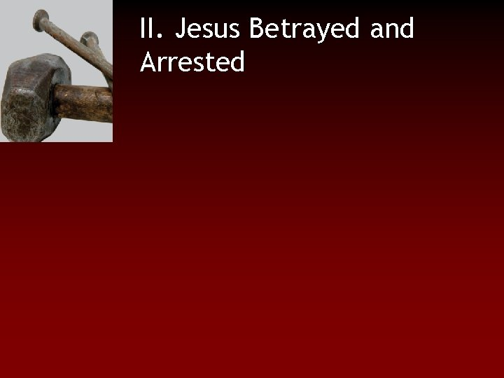 II. Jesus Betrayed and Arrested