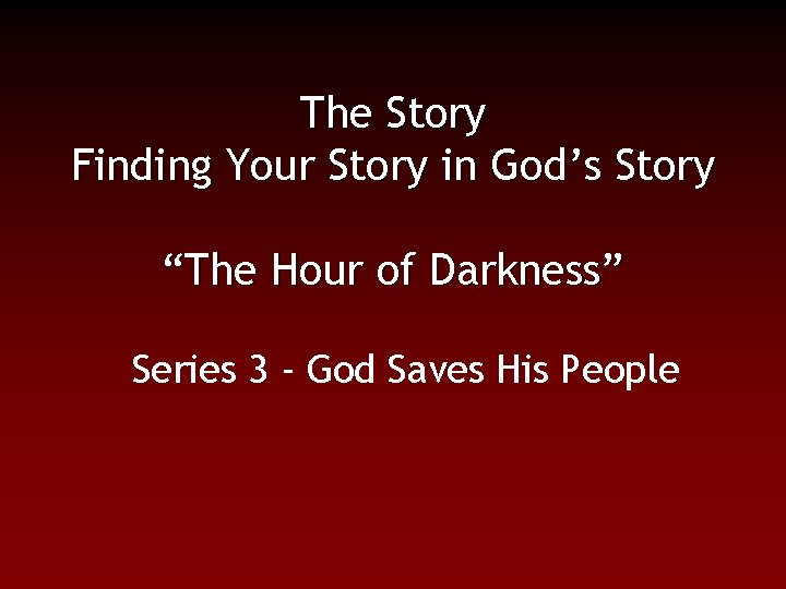 """The Story Finding Your Story in God's Story """"The Hour of Darkness"""" Series 3"""