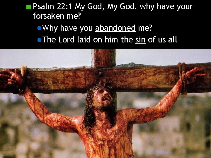 Psalm 22: 1 My God, why have your forsaken me? Why have you abandoned