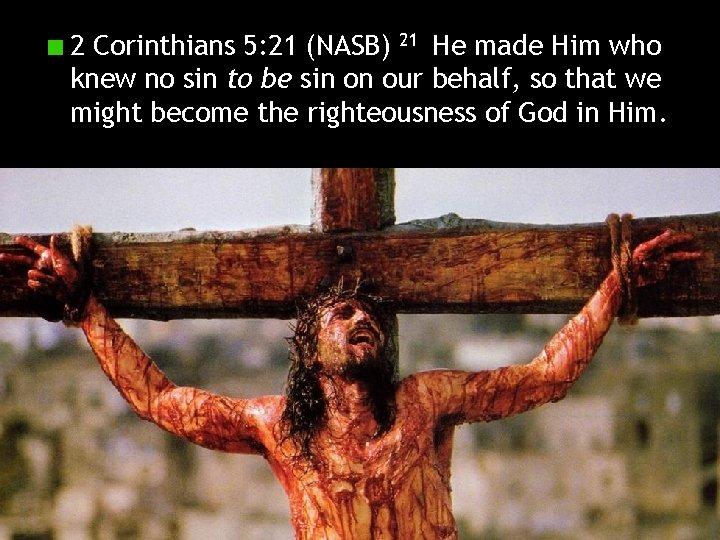 2 Corinthians 5: 21 (NASB) 21 He made Him who knew no sin to