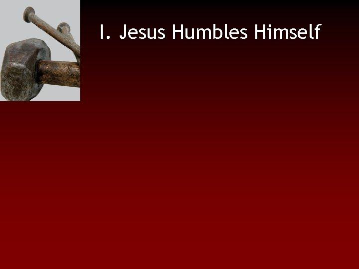 I. Jesus Humbles Himself